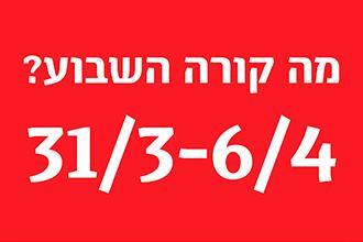 מה קורה השבוע 31/3-6/4